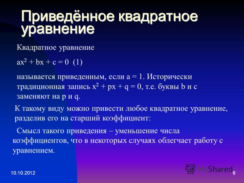 10.10.20126 Приведённое квадратное уравнение Квадратное уравнение ax 2 + bx + c = 0 (1) называется приведенным, если a = 1. Исторически традиционная запись x 2 + px + q = 0, т.е. буквы b и с заменяют на p и q. К такому виду можно привести любое квадр