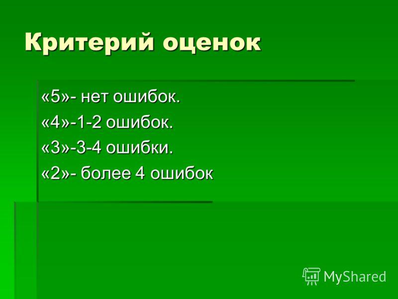 Критерий оценок «5»- нет ошибок. «4»-1-2 ошибок. «3»-3-4 ошибки. «2»- более 4 ошибок