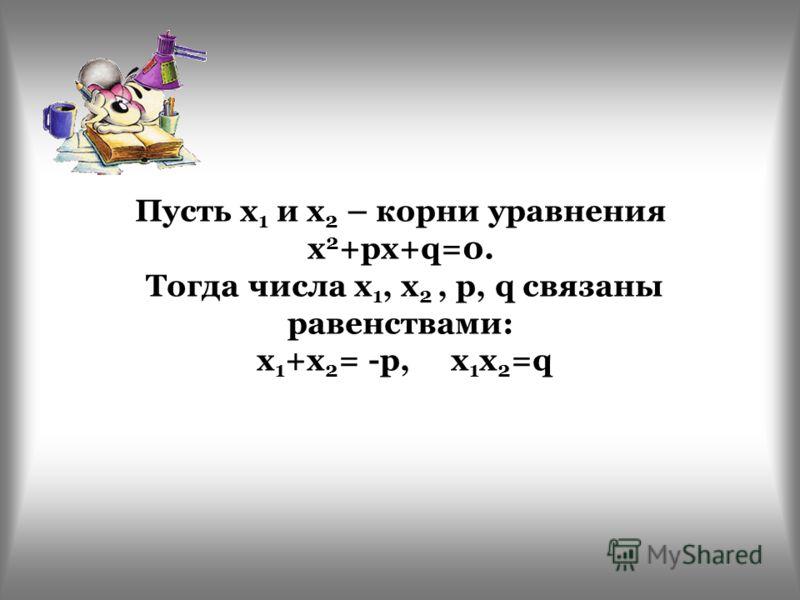 Пусть х 1 и х 2 – корни уравнения х 2 +pх+q=0. Тогда числа х 1, х 2, p, q связаны равенствами: х 1 +х 2 = -p, х 1 х 2 =q