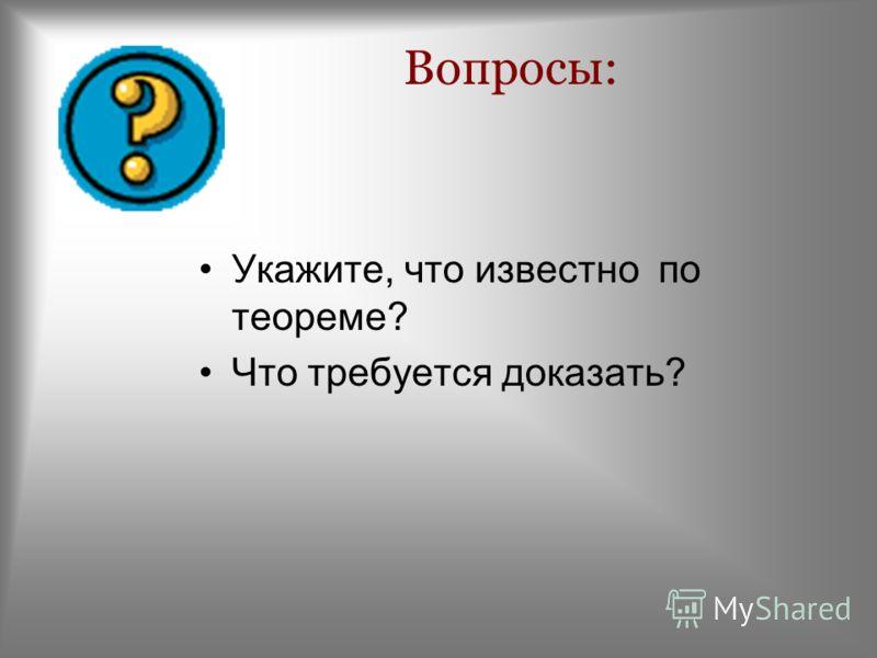 Вопросы: Укажите, что известно по теореме? Что требуется доказать?