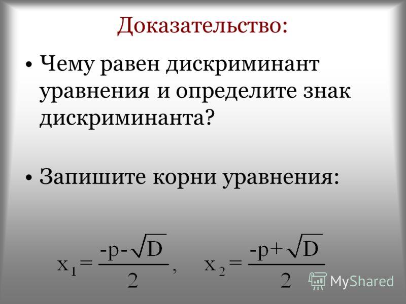 Доказательство: Чему равен дискриминант уравнения и определите знак дискриминанта? Запишите корни уравнения:
