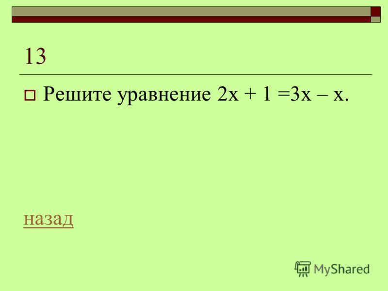 13 Решите уравнение 2х + 1 =3х – х. назад