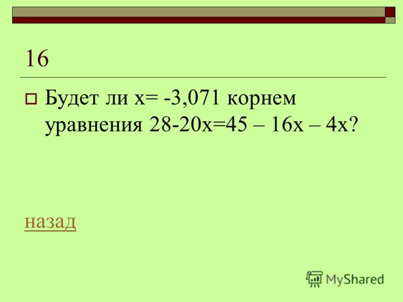 16 Будет ли х= -3,071 корнем уравнения 28-20х=45 – 16х – 4х? назад