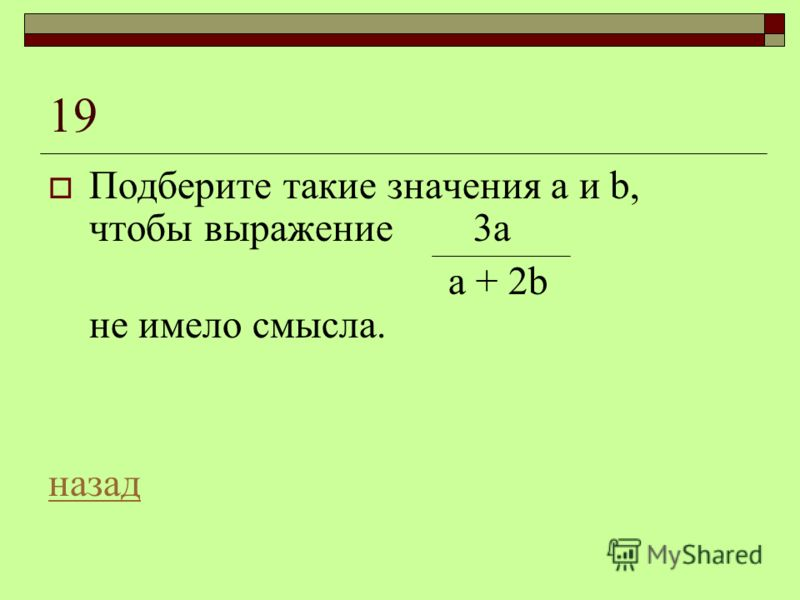19 Подберите такие значения а и b, чтобы выражение 3а а + 2b не имело смысла. назад