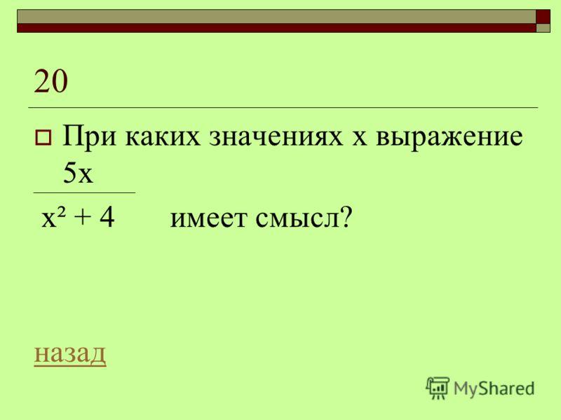 20 При каких значениях х выражение 5х х² + 4 имеет смысл? назад