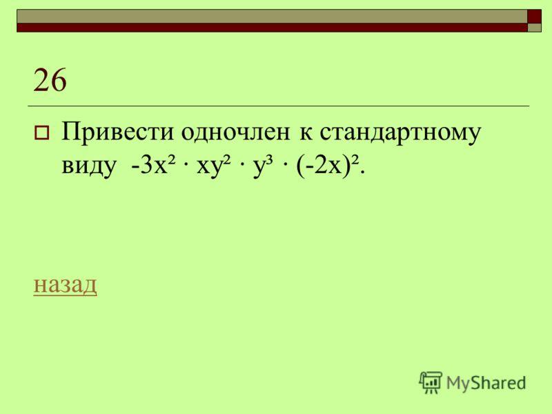 26 Привести одночлен к стандартному виду -3х² · ху² · у³ · (-2х)². назад