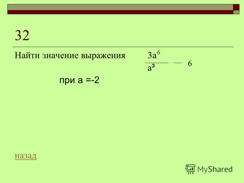 32 Найти значение выражения 3а а ³ при а =-2 назад 6 6