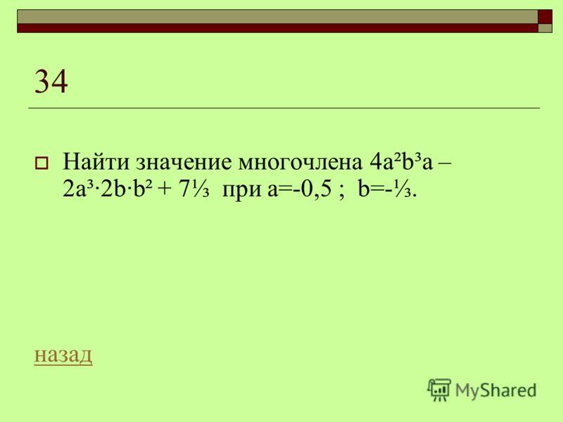 34 Найти значение многочлена 4а²b³a – 2a³·2b·b² + 7 при а=-0,5 ; b=-. назад