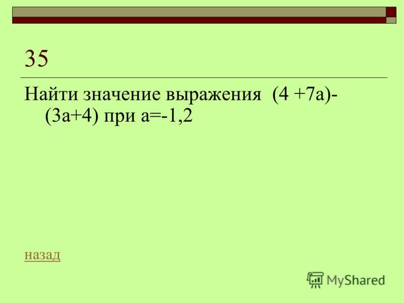 35 Найти значение выражения (4 +7а)- (3а+4) при а=-1,2 назад