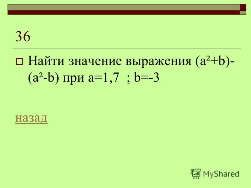 36 Найти значение выражения (а²+b)- (a²-b) при а=1,7 ; b=-3 назад
