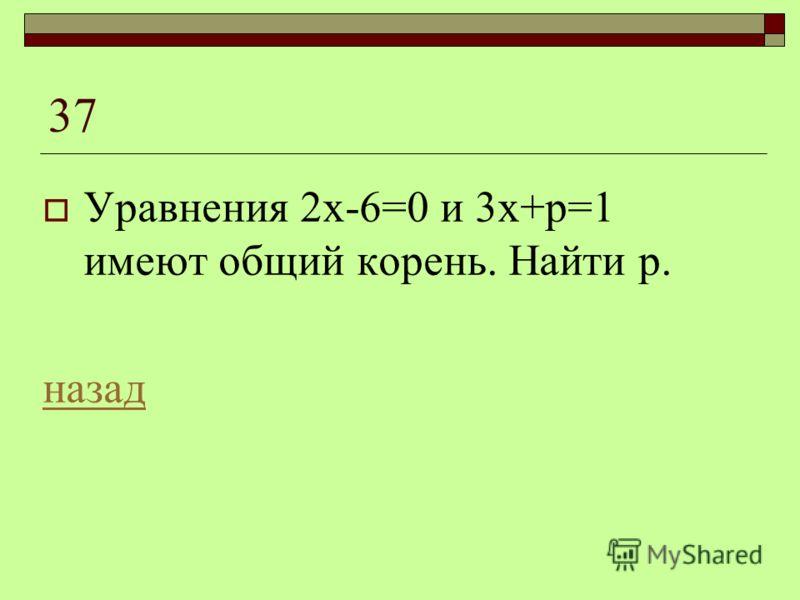 37 Уравнения 2х-6=0 и 3х+р=1 имеют общий корень. Найти р. назад