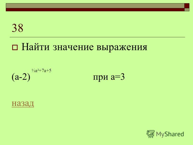 38 Найти значение выражения (а-2) при а=3 назад а²+7а+5