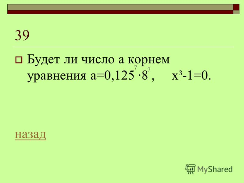 39 Будет ли число а корнем уравнения а=0,125 ·8, х³-1=0. назад 7 7