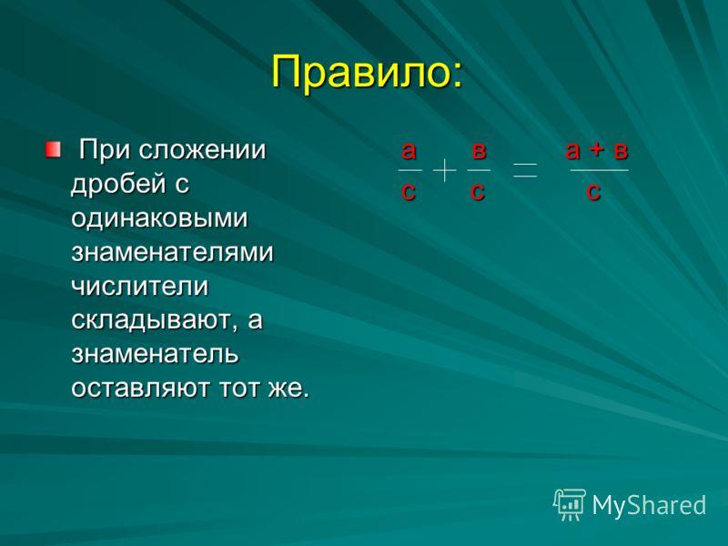 Правило: При сложении дробей с одинаковыми знаменателями числители складывают, а знаменатель оставляют тот же. При сложении дробей с одинаковыми знаменателями числители складывают, а знаменатель оставляют тот же. а в а + в а в а + в с с с с с с