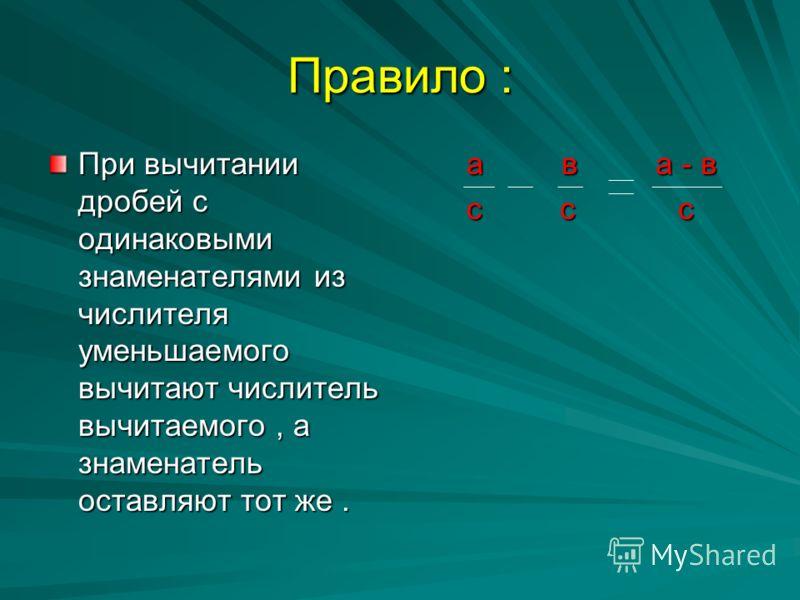 Правило : При вычитании дробей с одинаковыми знаменателями из числителя уменьшаемого вычитают числитель вычитаемого, а знаменатель оставляют тот же. а в а - в а в а - в с с с с с с