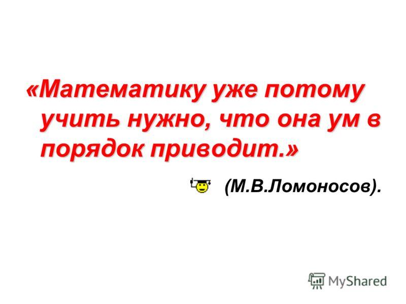 «Математику уже потому учить нужно, что она ум в порядок приводит.» (М.В.Ломоносов).