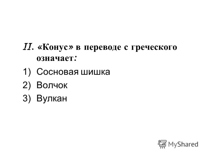 II. « Конус » в переводе с греческого означает : 1)Сосновая шишка 2)Волчок 3)Вулкан