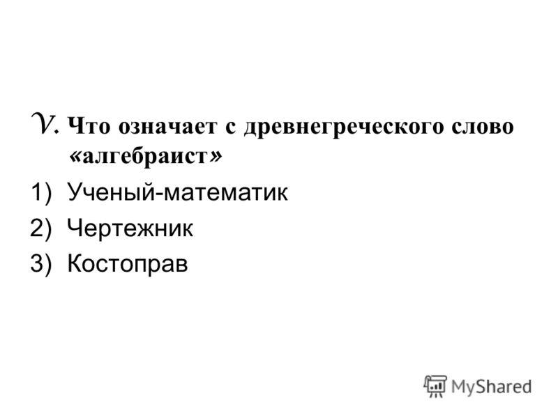 V. Что означает с древнегреческого слово « алгебраист » 1)Ученый-математик 2)Чертежник 3)Костоправ
