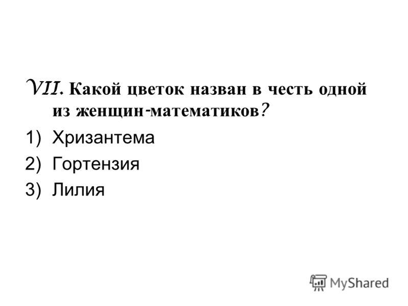 VII. Какой цветок назван в честь одной из женщин - математиков ? 1)Хризантема 2)Гортензия 3)Лилия