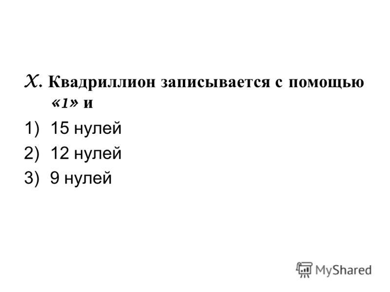 X. Квадриллион записывается с помощью «1» и 1)15 нулей 2)12 нулей 3)9 нулей