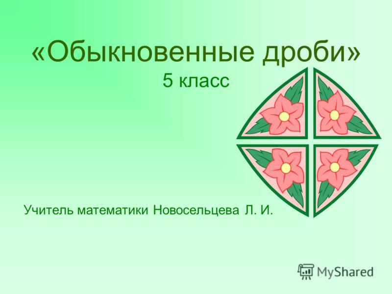 «Обыкновенные дроби» 5 класс Учитель математики Новосельцева Л. И.