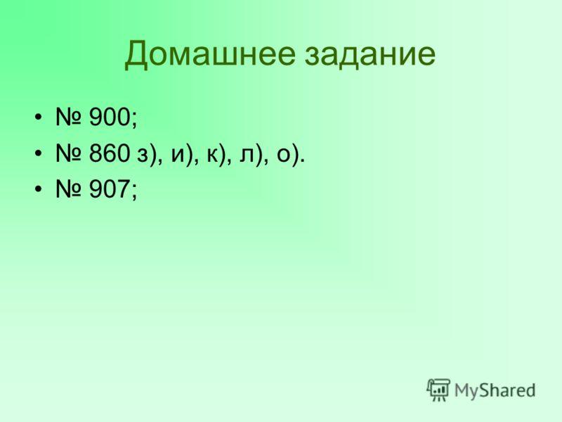 Домашнее задание 900; 860 з), и), к), л), о). 907;