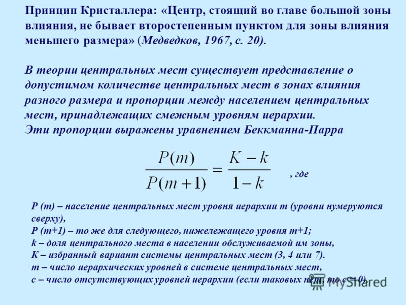 Принцип Кристаллера: «Центр, стоящий во главе большой зоны влияния, не бывает второстепенным пунктом для зоны влияния меньшего размера» (Медведков, 1967, с. 20). В теории центральных мест существует представление о допустимом количестве центральных м