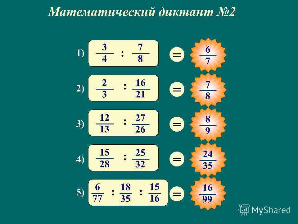 Математический диктант 2 1) 2) 3) 4) 5) = 6 7 = 7 8 = 8 9 = 24 35 = 3 4 7 8 : 12 1313 27 26 : 2 3 16 21 : 1515 28 25 32 : 6 77 18 35 15 16 :: 99
