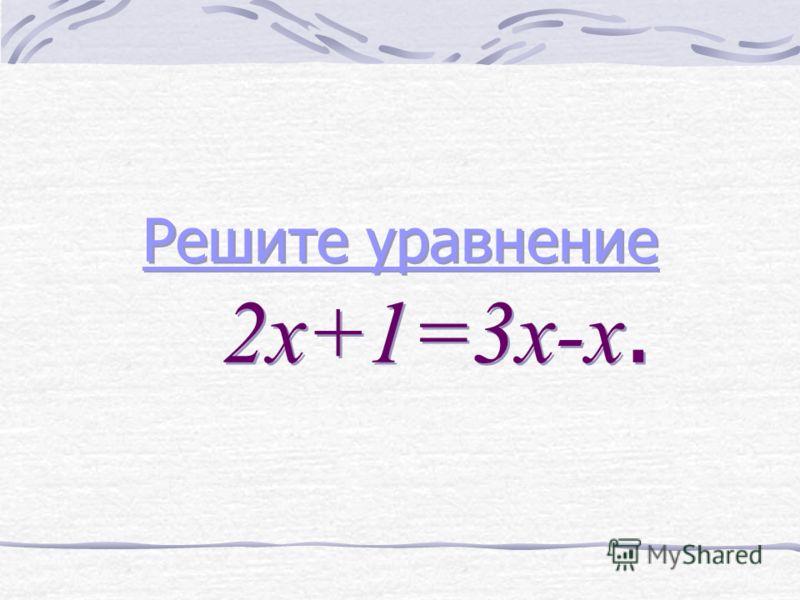 Решите уравнение Решите уравнение 2х+1=3х-х. Решите уравнение Решите уравнение 2х+1=3х-х.