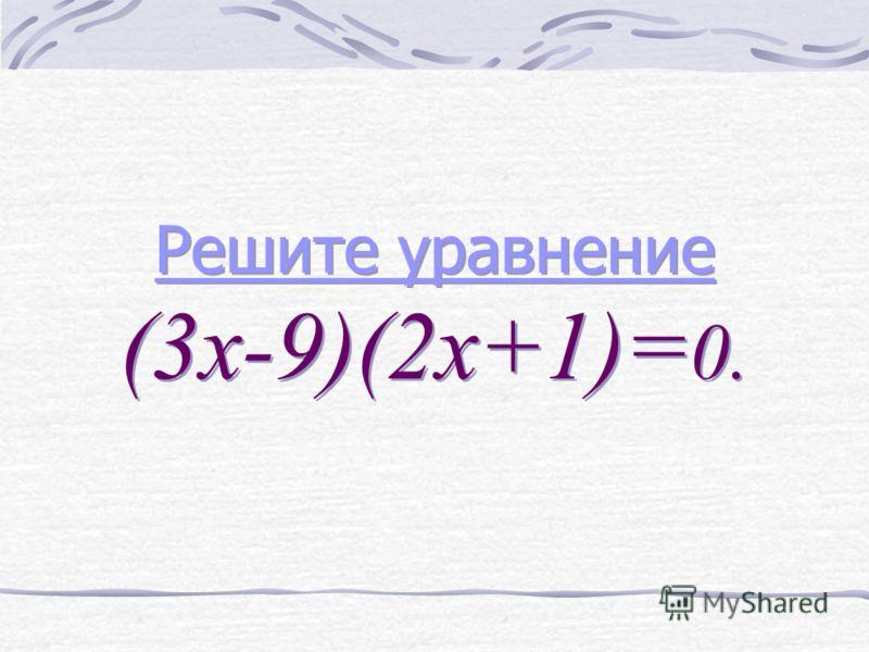 Решите уравнение Решите уравнение (3х-9)(2х+1)= 0. Решите уравнение Решите уравнение (3х-9)(2х+1)= 0.