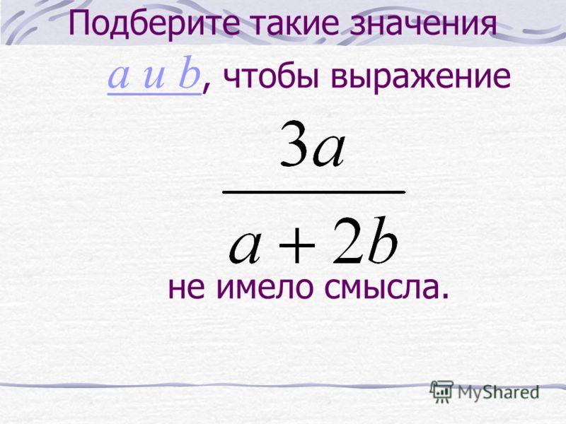 Подберите такие значения a и b, чтобы выражение не имело смысла. a и b