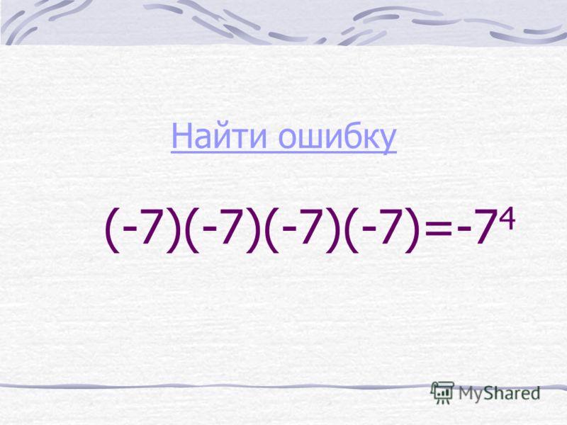 Найти ошибку Найти ошибку (-7)(-7)(-7)(-7)=-7 4
