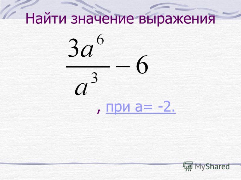 Найти значение выражения, при a= -2.при a= -2.