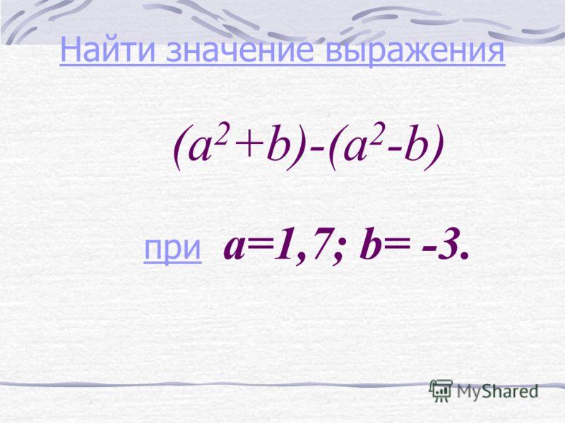 Найти значение выражения Найти значение выражения (a 2 +b)-(a 2 -b) при a=1,7; b= -3. при