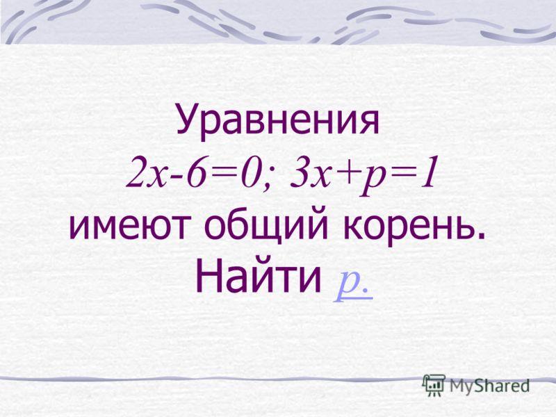 Уравнения 2x-6=0; 3x+p=1 имеют общий корень. Найти p. p.