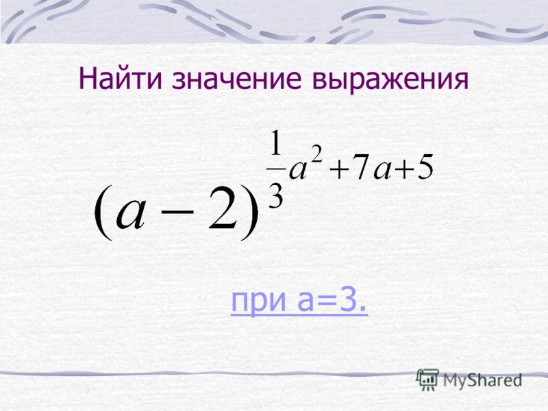 Найти значение выражения при a=3. при a=3.