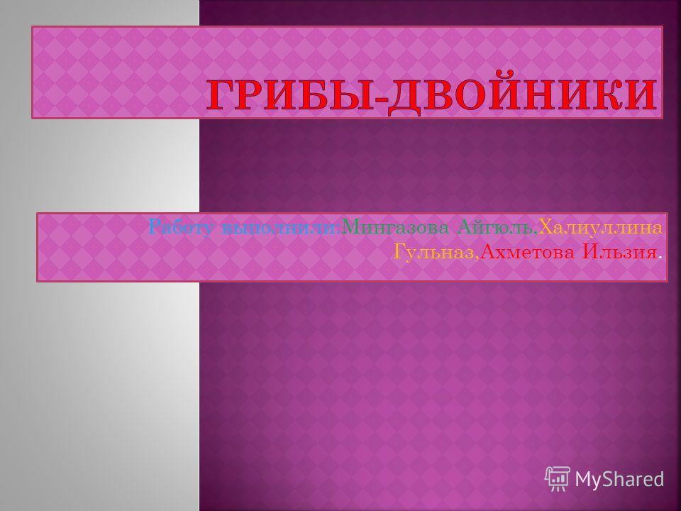 Работу выполнили:Мингазова Айгюль,Халиуллина Гульназ,Ахметова Ильзия.