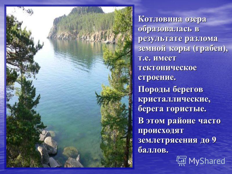 Котловина озера образовалась в результате разлома земной коры (грабен), т.е. имеет тектоническое строение. Котловина озера образовалась в результате разлома земной коры (грабен), т.е. имеет тектоническое строение. Породы берегов кристаллические, бере