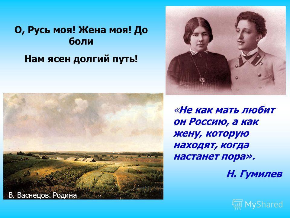 О, Русь моя! Жена моя! До боли Нам ясен долгий путь! «Не как мать любит он Россию, а как жену, которую находят, когда настанет пора». Н. Гумилев В. Васнецов. Родина