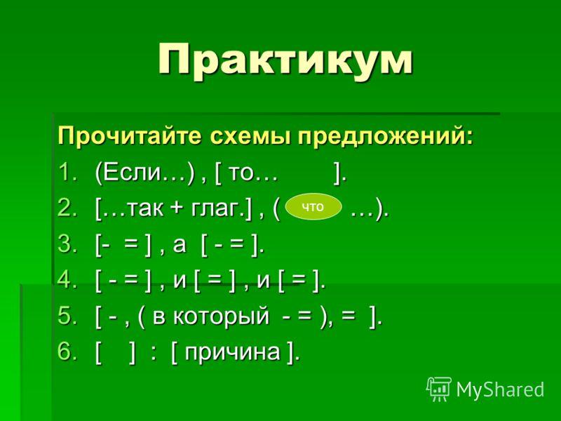 Практикум Прочитайте схемы предложений: 1.( Если…), [ то… ]. 2.[ …так + глаг.], ( …). 3.[ - = ], а [ - = ]. 4.[ - = ], и [ = ], и [ = ]. 5.[ -, ( в который - = ), = ]. 6.[ ] : [ причина ]. что