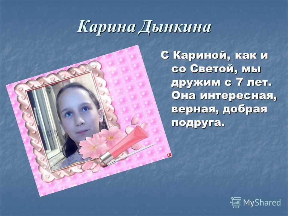 Карина Дынкина С Кариной, как и со Светой, мы дружим с 7 лет. Она интересная, верная, добрая подруга.
