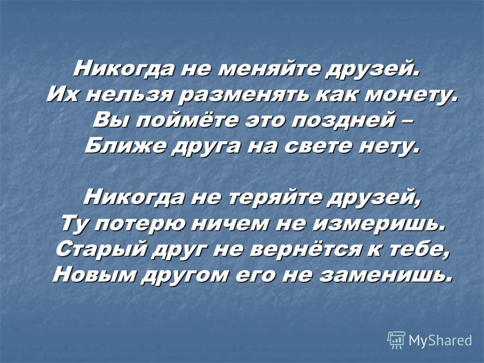 Никогда не меняйте друзей. Их нельзя разменять как монету. Вы поймёте это поздней – Ближе друга на свете нету. Никогда не теряйте друзей, Ту потерю ничем не измеришь. Старый друг не вернётся к тебе, Новым другом его не заменишь. Никогда не меняйте др
