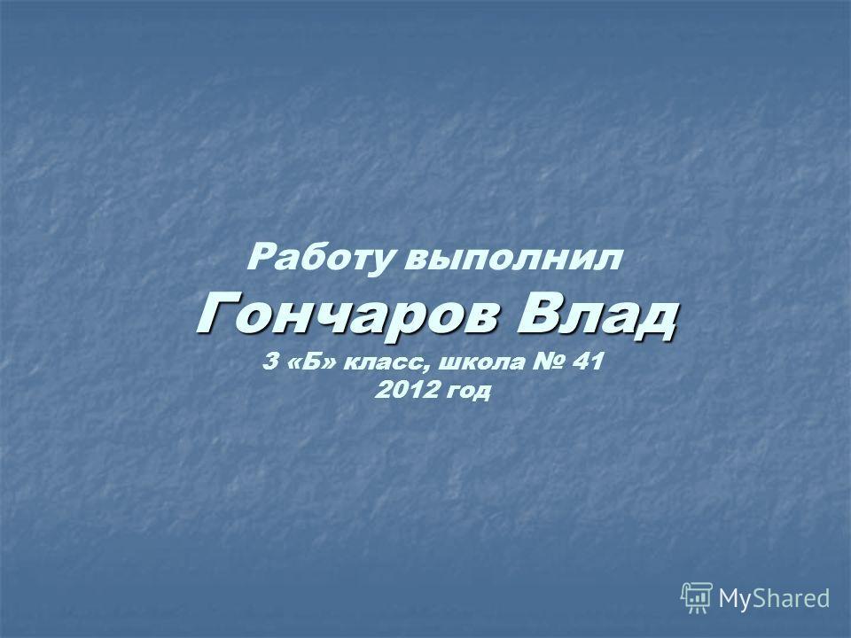 Гончаров Влад Работу выполнил Гончаров Влад 3 «Б» класс, школа 41 2012 год