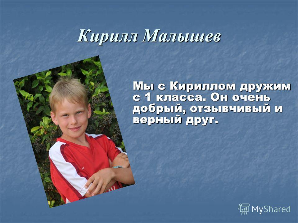 Кирилл Малышев Мы с Кириллом дружим с 1 класса. Он очень добрый, отзывчивый и верный друг. Мы с Кириллом дружим с 1 класса. Он очень добрый, отзывчивый и верный друг.