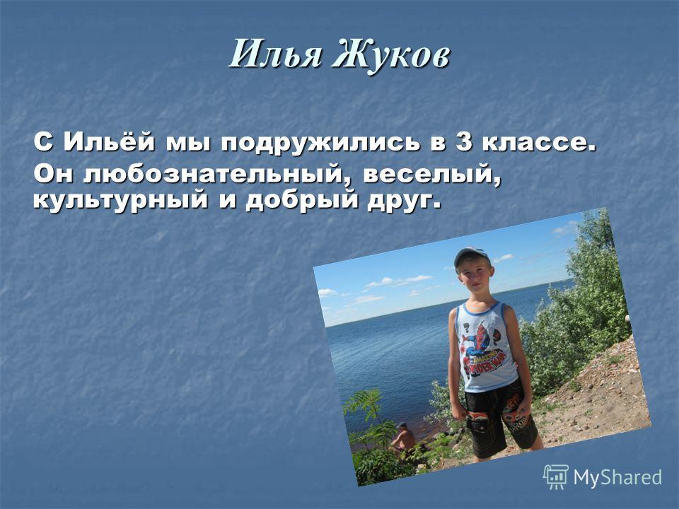 Илья Жуков С Ильёй мы подружились в 3 классе. С Ильёй мы подружились в 3 классе. Он любознательный, веселый, культурный и добрый друг. Он любознательный, веселый, культурный и добрый друг.