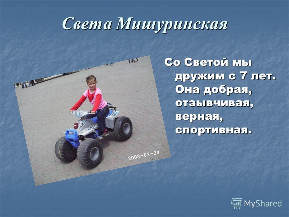 Света Мишуринская Со Светой мы дружим с 7 лет. Она добрая, отзывчивая, верная, спортивная.