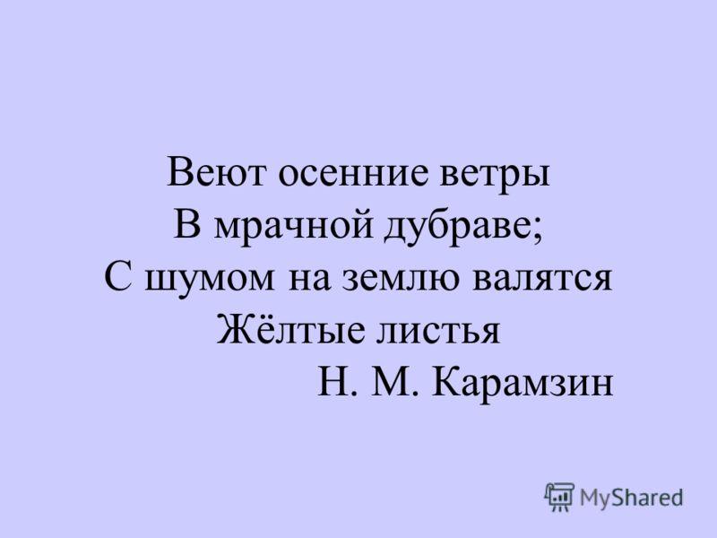 Веют осенние ветры В мрачной дубраве; С шумом на землю валятся Жёлтые листья Н. М. Карамзин