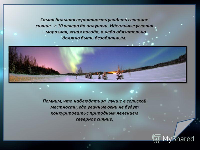 Самая большая вероятность увидеть северное сияние - с 10 вечера до полуночи. Идеальные условия - морозная, ясная погода, а небо обязательно должно быть безоблачным. Помним, что наблюдать за лучше в сельской местности, где уличные огни не будут конкур