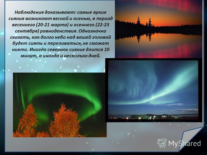 Наблюдения доказывают: самые яркие сияния возникают весной и осенью, в период весеннего (20-21 марта) и осеннего (22-23 сентября) равноденствия. Однозначно сказать, как долго небо над вашей головой будет сиять и переливаться, не сможет никто. Иногда