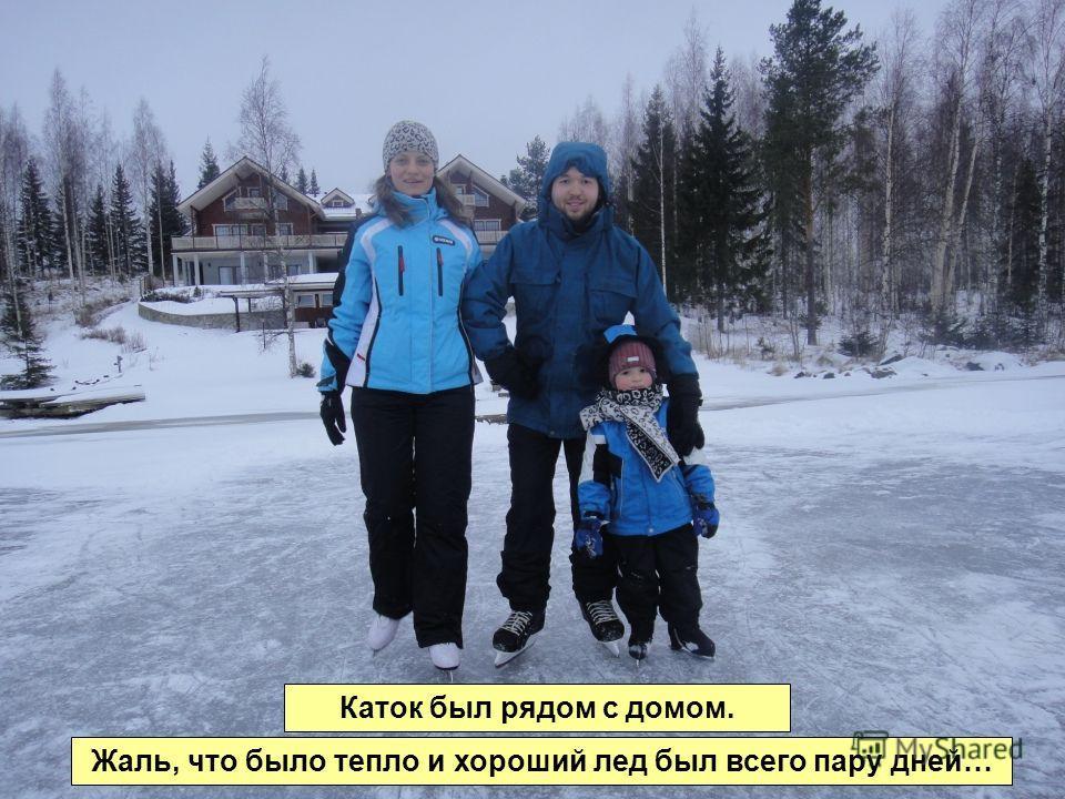 Каток был рядом с домом. Жаль, что было тепло и хороший лед был всего пару дней…